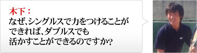 木下:なぜ、シングルスで力をつけることができれば、ダブルスでも活かすことができるのですか?