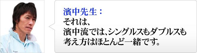 濱中先生:それは、濱中流では、シングルスもダブルスも考え方はほとんど一緒です。